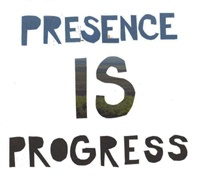 Presence Is Progress