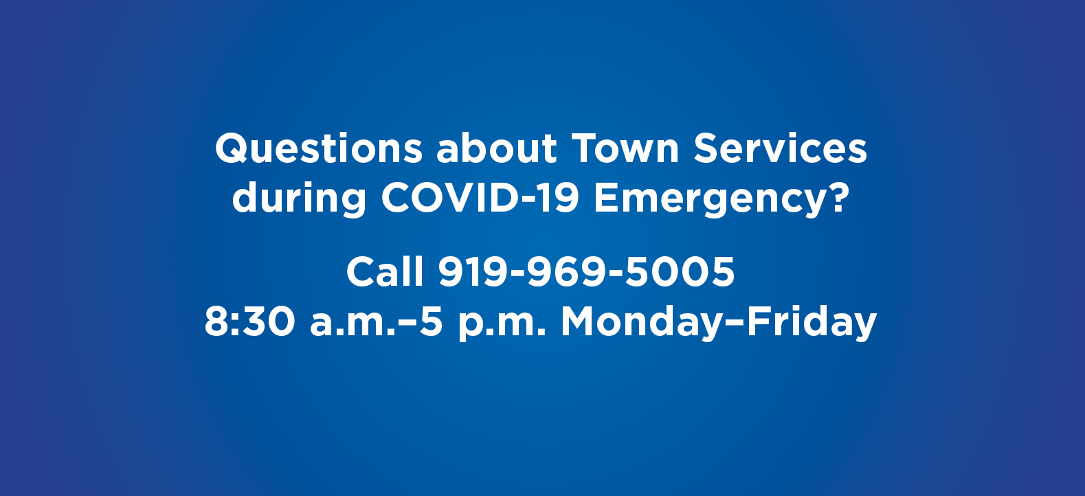 Questions about Town Services  during COVID-19 Emergency? Call 919-969-5005 8:30 a.m.–5 p.m. Monday–Friday