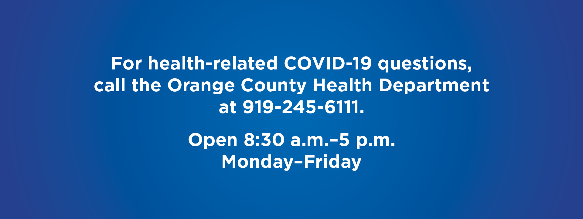 For health-related COVID-19 questions, call the Orange County Health Department  at 919-245-6111. Open 8:30 a.m.–5 p.m.  Monday–Friday